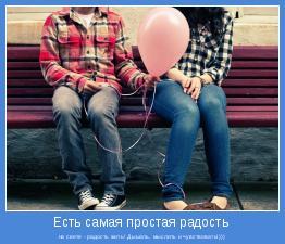 на свете - радость жить! Дышать, мыслить и чувствовать!)))