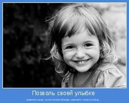 изменить мир, но не позволяй миру изменить твою улыбку...