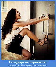 Спроси себя:а действительно мне нужно то, что там за дверью?