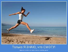 Верьте в себя и в свои силы в любом деле!