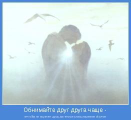 ничтоТак не исцеляет душу,как теплые слова,искренние обьятия