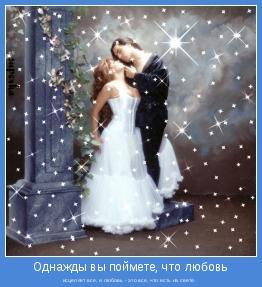 исцеляет все, и любовь - это все, что есть на свете.