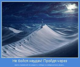 горечь поражений или радость победы,ты найдешьСвою Дорогу...