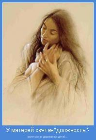 - молиться за дарованных детей...