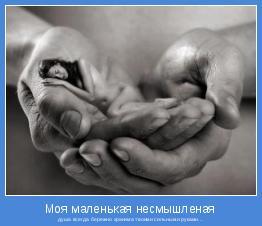 душа всегда бережно хранима твоими сильными руками...