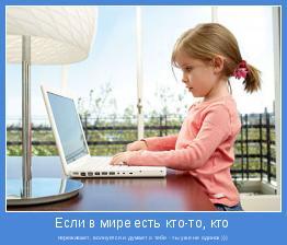 переживает, волнуется и думает о тебе - ты уже не одинок )))