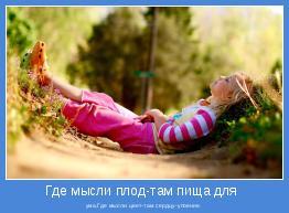 ума,Где мысли цвет-там сердцу-упоение.
