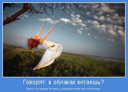 Просто ты высоко летаешь, о возвышенном часто мечтаешь