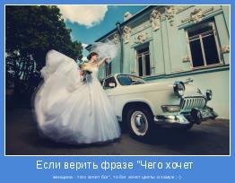 "женщина - того хочет бог"", то бог хочет цветы и замуж ;-)"