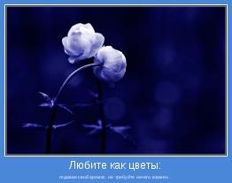отдавая свой аромат, не требуйте ничего взамен...