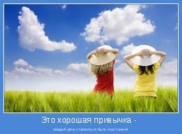каждый день стремиться быть счастливой.