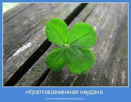 лучше кратковременной удачи».