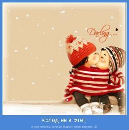 и зима нипочем, если мы будем с тобою вдвоем!..;)))