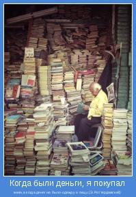 книги,а когда денег не было-одежду и пищу.(Э.Роттердамский)
