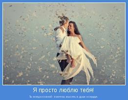Ты всегда со мной - в мечтах, мыслях, в душе и сердце.