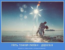 вечность, сквозь жизнь, которая мгновенна...