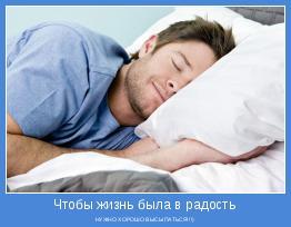 НУЖНО ХОРОШО ВЫСЫПАТЬСЯ!!!)