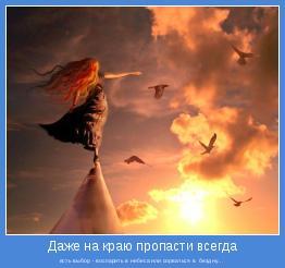 есть выбор - воспарить в небеса или сорваться в  бездну...