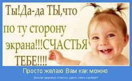 больше здоровья, счастья, удачи, света и добра!!!