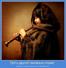 на флейте, но ведь песни берет он из ВАШЕЙ души!..