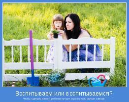 Чтобы сделать своего ребенка лучше, нужно стать лучше самому