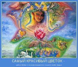 цветок Любви, и его можно вырастить только в своём сердце