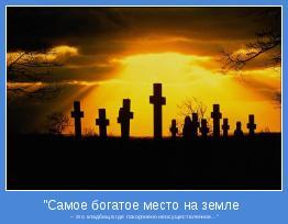 """-это кладбище,где похоронено всё,что не было осуществленно."""""""