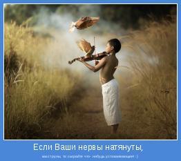 как струны, то сыграйте что- нибудь успокаивающее! :)