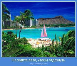 ...отдыхайте там где лето:)