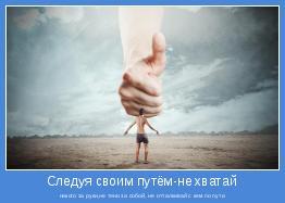 никого за руки,не тяни за собой, не отталкивай с кем по пути