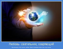 Вселенную; без света любви Земля превратилась бы в пустыню