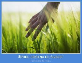 «против» вас. Вы - Жизнь.