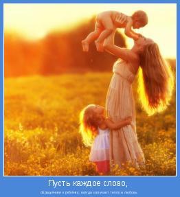 обращённое к ребёнку, всегда излучает тепло и любовь