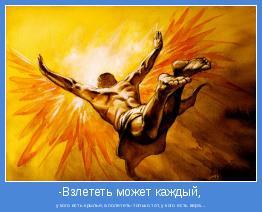 у кого есть крылья,а полететь-только тот,у кого есть вера...