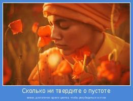 жизни, достаточно одного цветка, чтобы разубедиться в этом