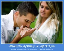 женщины обладают способностью выявлять в нем лучшие качества