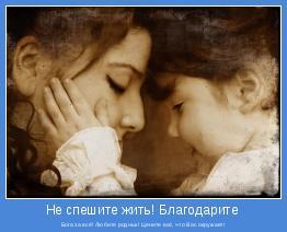 Бога за всё! Любите родных! Цените всё, что Вас окружает!