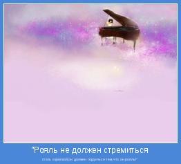 """стать скрипкой,он должен гордиться тем,что он рояль!"""""""