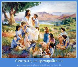 одного из малых сих... (Евангелие от Матфея, гл. 18, ст. 10)