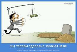 деньги, а затем теряем деньги, восстанавливая здоровье.