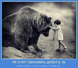 слабость, грубость - за силу, а подлость - за умение жить.