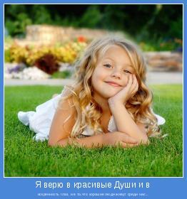 искренность глаз, и в то,что хорошие люди живут среди нас...