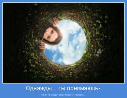 никто не видит мир твоими глазами...