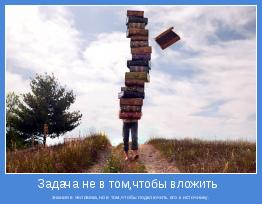 знания в человека,но в том,чтобы подключить его к источнику.