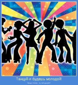 Танцуя телом , ты пой душой!!!