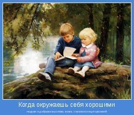 людьми и добрыми мыслями, жизнь становится ещё красивей!