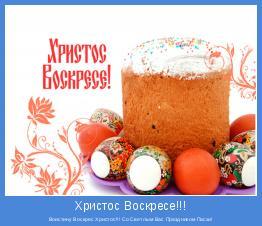 Воистину Воскрес Христос!!! Со Светлым Вас Праздником Пасхи!