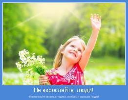 Продолжайте верить в чудеса, любовь и хороших Людей!