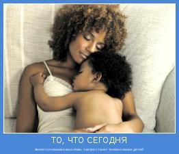 является нашими мыслями, завтра станет телами наших детей
