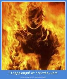 гнева, страдает от самовозгорания